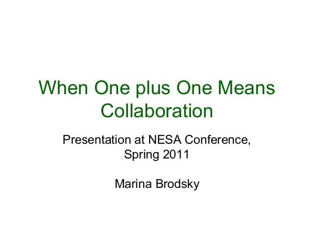 When One plus One Means Collaboration Presentation at NESA Conference, Spring 2011 Marina Brodsky