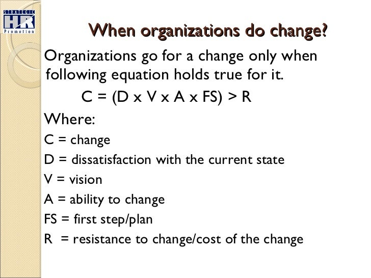 When organizations do change? <ul><li>Organizations go for a change only when following equation holds true for it. </li><...