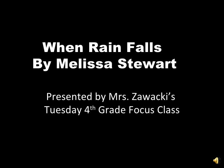 When Rain Falls  By Melissa Stewart Presented by Mrs. Zawacki's  Tuesday 4 th  Grade Focus Class