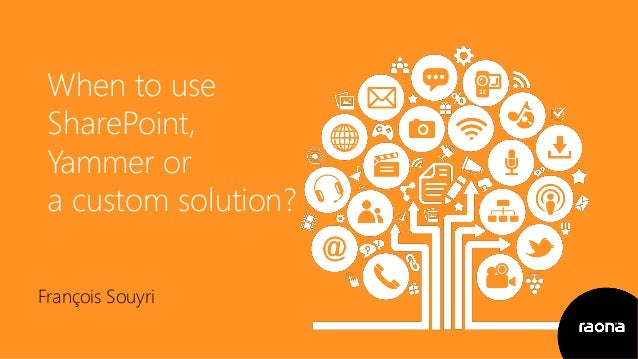When to use SharePoint, Yammer or a custom solution? François Souyri