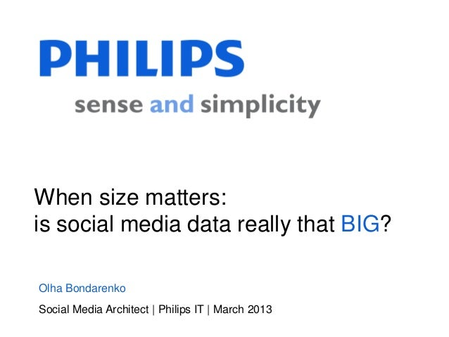 When size matters:is social media data really that BIG?Olha BondarenkoSocial Media Architect | Philips IT | March 2013