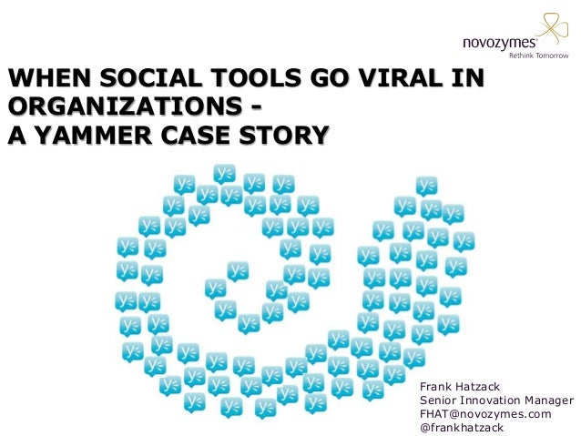 WHEN SOCIAL TOOLS GO VIRAL IN ORGANIZATIONS - A YAMMER CASE STORY Frank Hatzack Senior Innovation Manager FHAT@novozymes.c...
