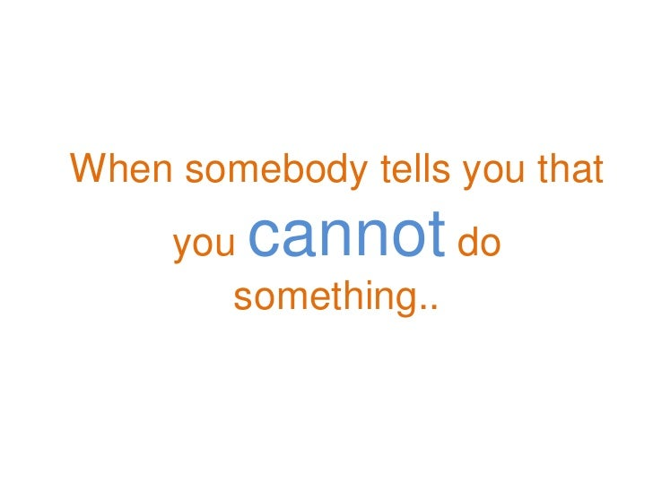 When somebody tells you that      you cannot     do         something..