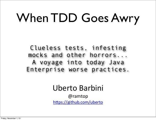 When TDD Goes Awry Clueless tests, infesting mocks and other horrors... A voyage into today Java Enterprise worse practice...