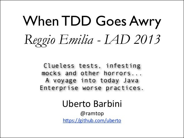 When TDD Goes Awry Reggio Emilia - IAD 2013 Clueless tests, infesting mocks and other horrors... A voyage into today Java ...
