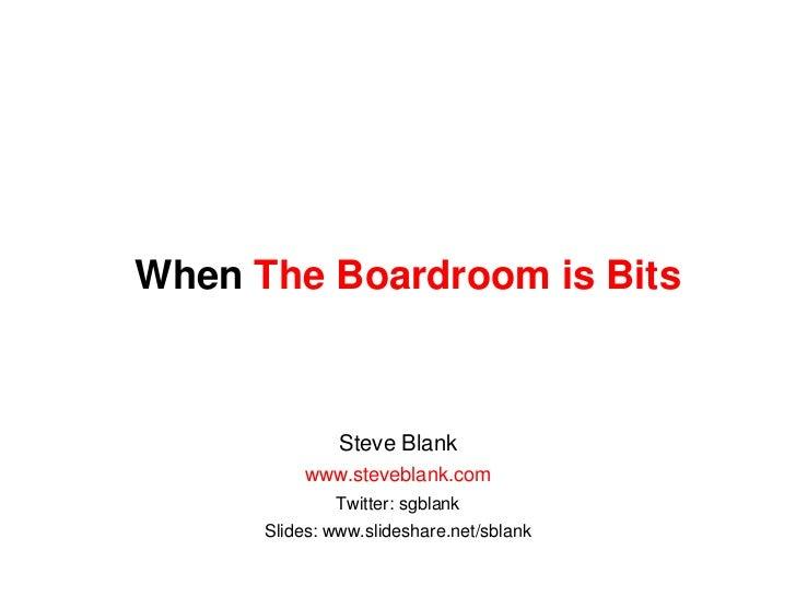 When The Boardroom is Bits<br />Steve Blank<br />www.steveblank.com<br />Twitter: sgblank<br />Slides: www.slideshare.net/...