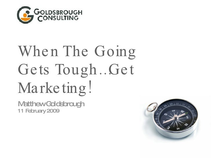 When The Going Gets Tough…Get Marketing! Matthew Goldsbrough 11 February 2009