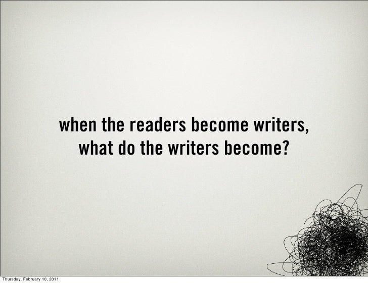 when the readers become writers,                                what do the writers become?Thursday, February 10, 2011