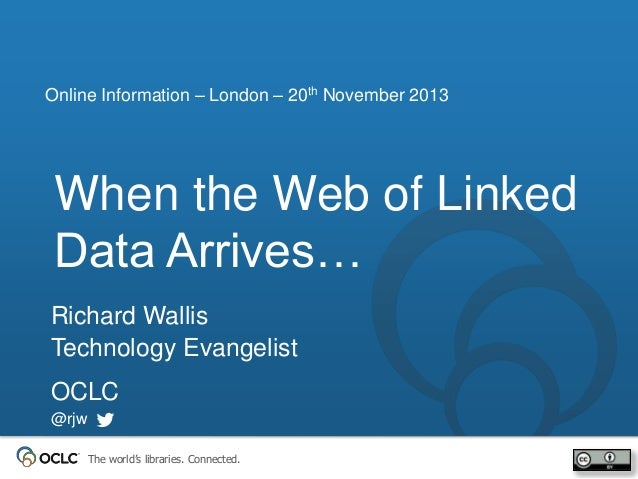 Online Information – London – 20th November 2013  When the Web of Linked Data Arrives… Richard Wallis Technology Evangelis...