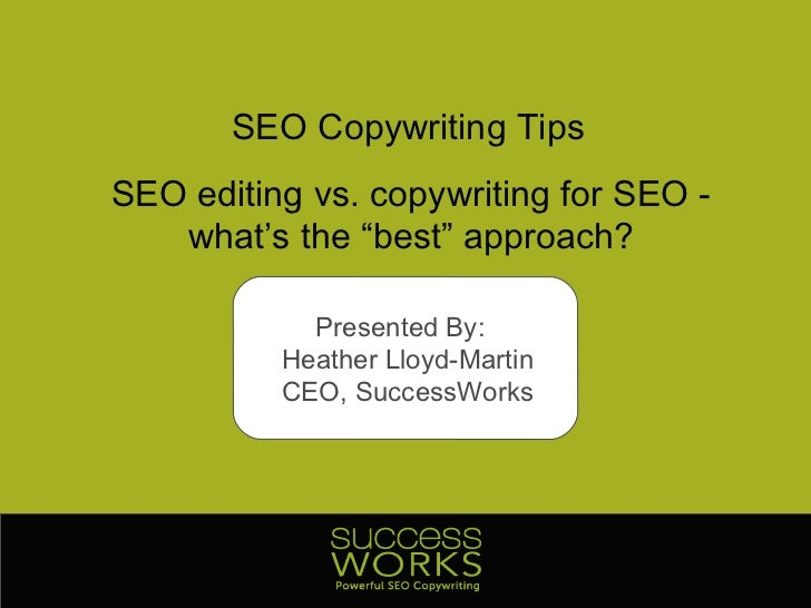 "SEO Copywriting Tips SEO editing vs. copywriting for SEO - what's the ""best"" approach? Presented By:  Heather Lloyd-Martin..."