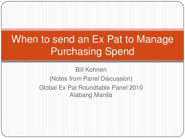 Bill Kohnen(Notes from Panel Discussion)Global Ex Pat Roundtable Panel 2010Alabang ManilaWhen to send an Ex Pat to ManageP...