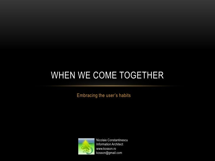 WHEN WE COME TOGETHER    Embracing the user's habits             Nicolaie Constantinescu             Information Architect...
