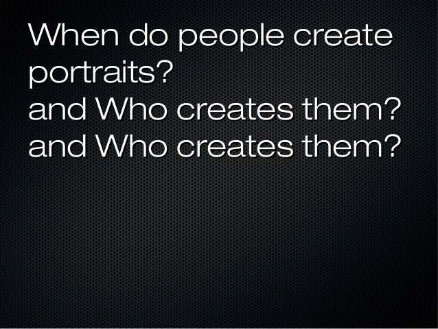 When do people create portraits? and Who creates them? and Who creates them?
