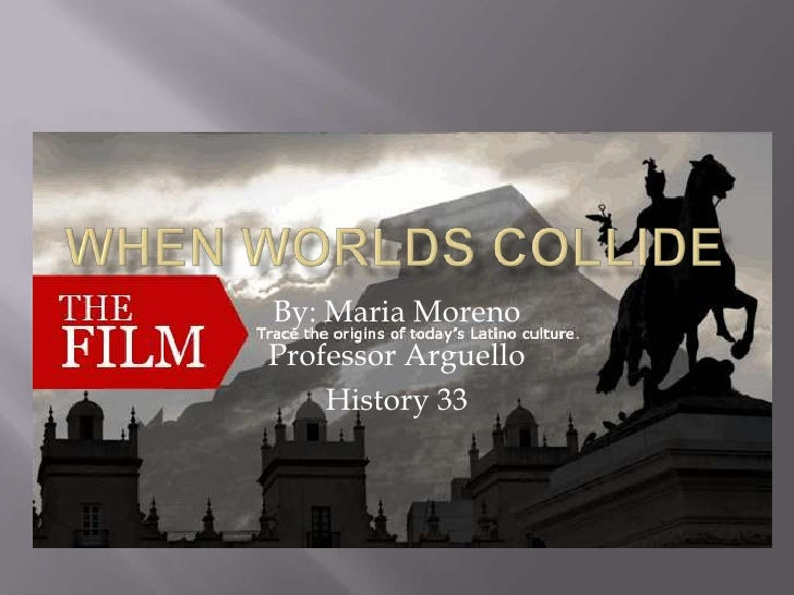 When Worlds Collide <br />By: Maria Moreno<br />Professor Arguello<br />History 33<br />