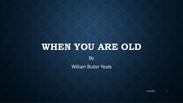 an analysis of william butler yeats when you are old Wb yeats has created rhythm in his poem when you are old by using a familiar meter, simple rhyme scheme and by enhancing these forms with effective poetic devices.