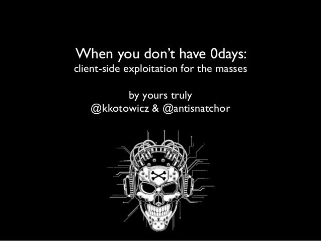 When you don't have 0days: client-side exploitation for the masses by yours truly @kkotowicz & @antisnatchor