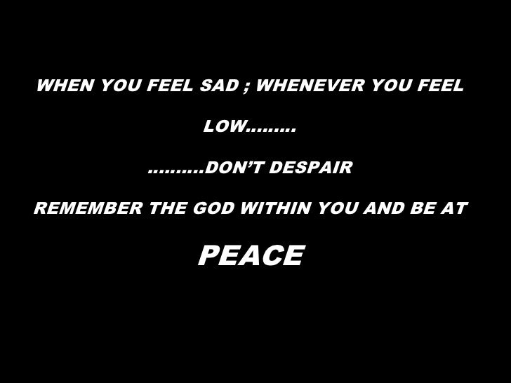 WHEN YOU FEEL SAD ; WHENEVER YOU FEEL LOW……………….DON'T DESPAIRREMEMBER THE GOD WITHIN YOU AND BE AT PEACE<br />