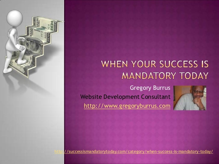 When your Success Is Mandatory Today<br />Gregory Burrus<br />Website Development Consultant<br />http://www.gregoryburrus...