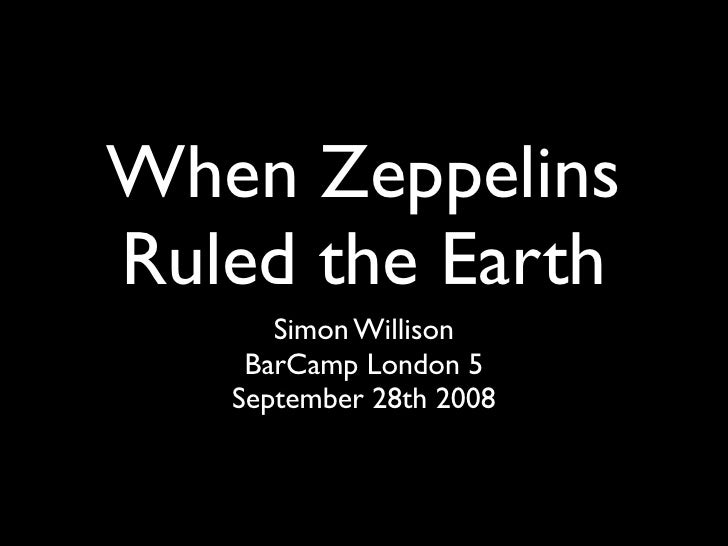 When Zeppelins Ruled the Earth       Simon Willison     BarCamp London 5    September 28th 2008