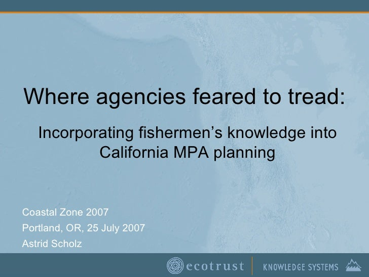 Where agencies feared to tread: Coastal Zone 2007 Portland, OR, 25 July 2007 Astrid Scholz Incorporating fishermen's knowl...