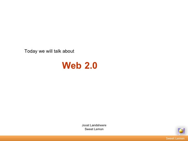 Today we will talk about Web 2.0 Joost Landsheere Sweet Lemon