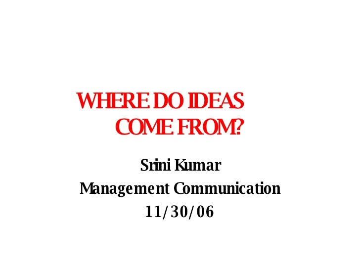 WHERE DO IDEAS  COME FROM? Srini Kumar Management Communication 11/30/06