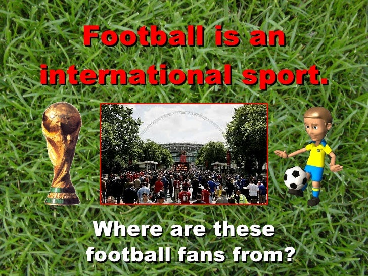Football is an international sport. <ul><li>Where are these football fans from? </li></ul>