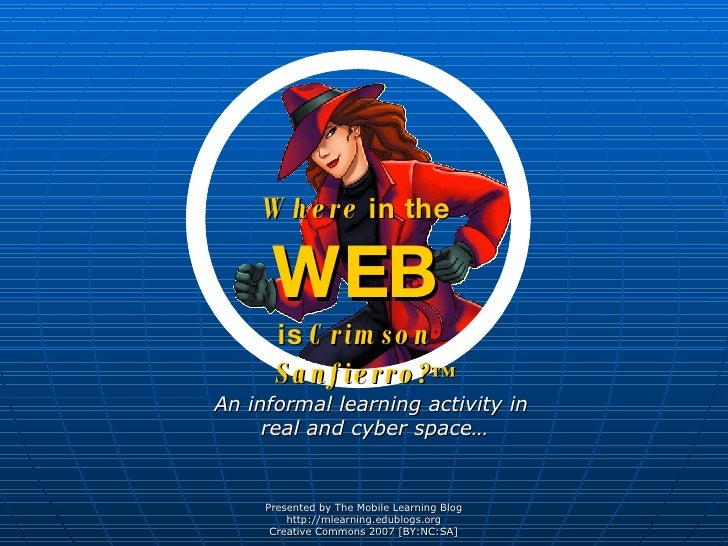 Where  in the WEB is  Crimson   Sanfierro? ™ <ul><ul><li>An informal learning activity in  real and cyber space… </li></ul...