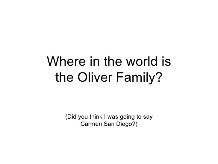Where in the world is the Oliver Family? (Did you think I was going to say Carmen San Diego?)
