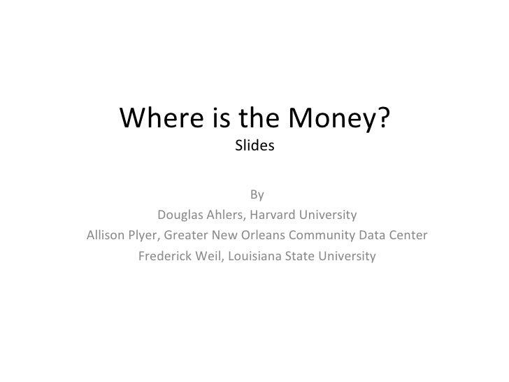 Where is the Money? Slides By Douglas Ahlers, Harvard University Allison Plyer, Greater New Orleans Community Data Center ...