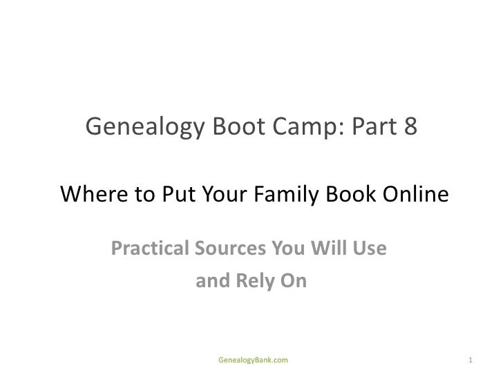 Genealogy Boot Camp: Part 8Where to Put Your Family Book Online    Practical Sources You Will Use              and Rely On...