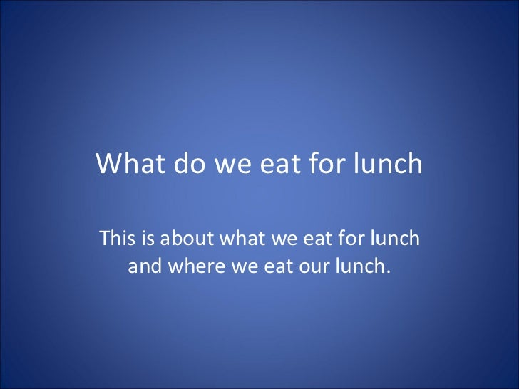 What do we eat for lunch This is about what we eat for lunch and where we eat our lunch.