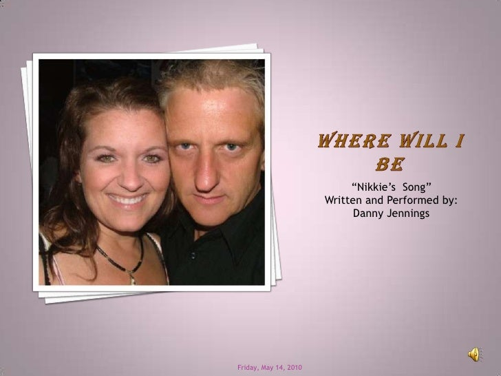 "Where Will I Be<br />""Nikkie's  Song""     <br />Written and Performed by:<br />Danny Jennings<br />Friday, May 14, 2010<br />"