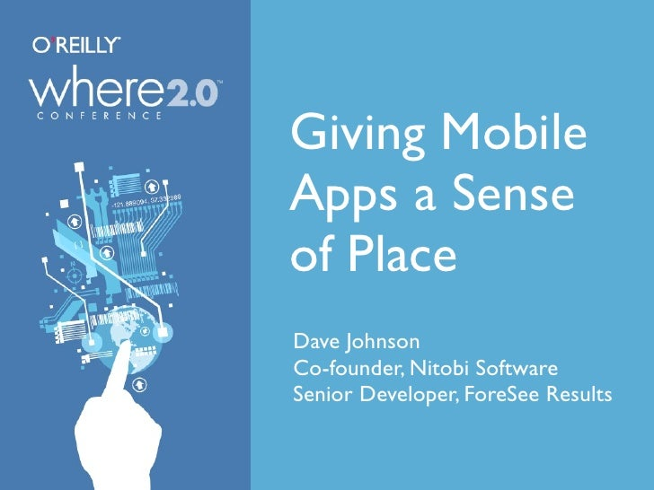 Giving Mobile Apps a Sense of Place Dave Johnson Co-founder, Nitobi Software Senior Developer, ForeSee Results