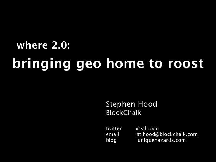 where 2.0: bringing geo home to roost               Stephen Hood              BlockChalk               twitter   @stlhood ...