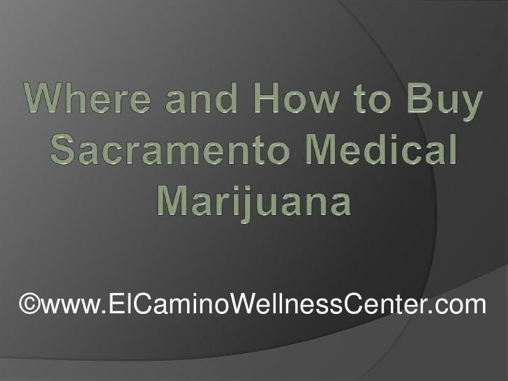 Where and How to Buy Sacramento Medical Marijuana<br />©www.ElCaminoWellnessCenter.com<br />