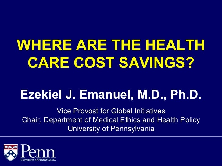 WHERE ARE THE HEALTH CARE COST SAVINGS?Ezekiel J. Emanuel, M.D., Ph.D.          Vice Provost for Global InitiativesChair, ...