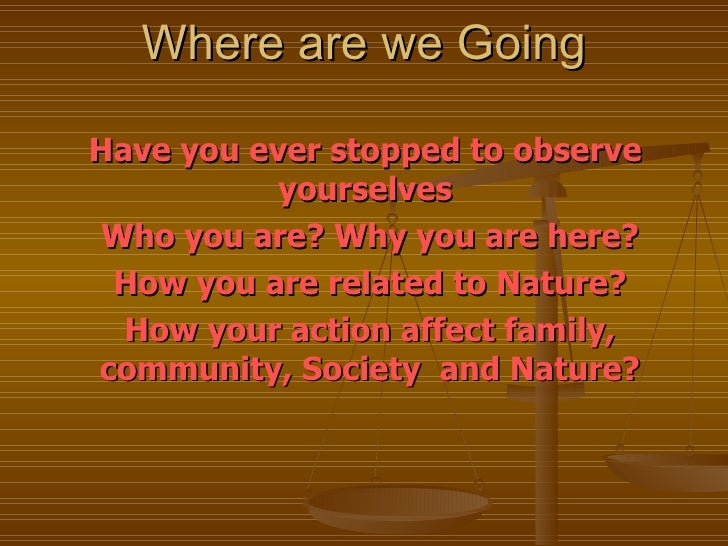 Where are we Going Have you ever stopped to observe  yourselves  Who you are? Why you are here? How you are related to Nat...