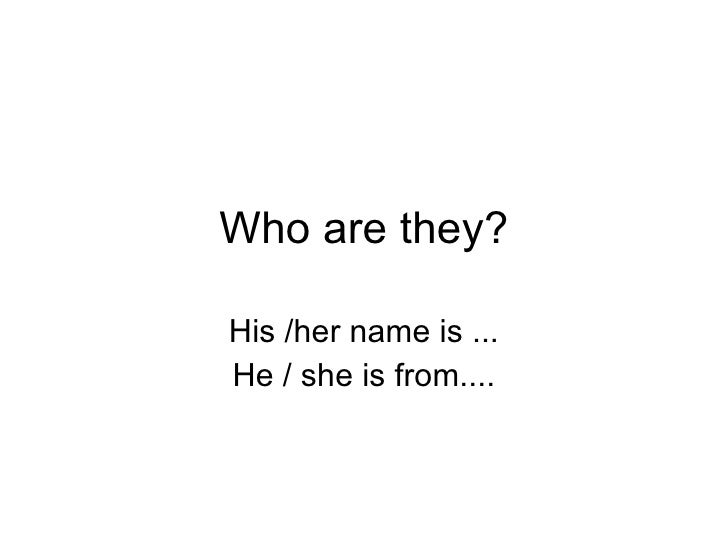 Who are they? His /her name is ... He / she is from....
