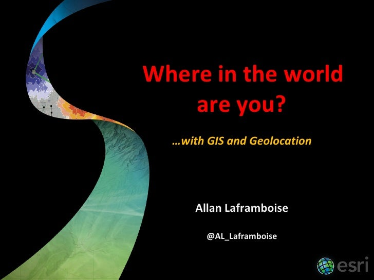 Where in the world     are you?   …with GIS and Geolocation           Allan Laframboise          @AL_Laframboise