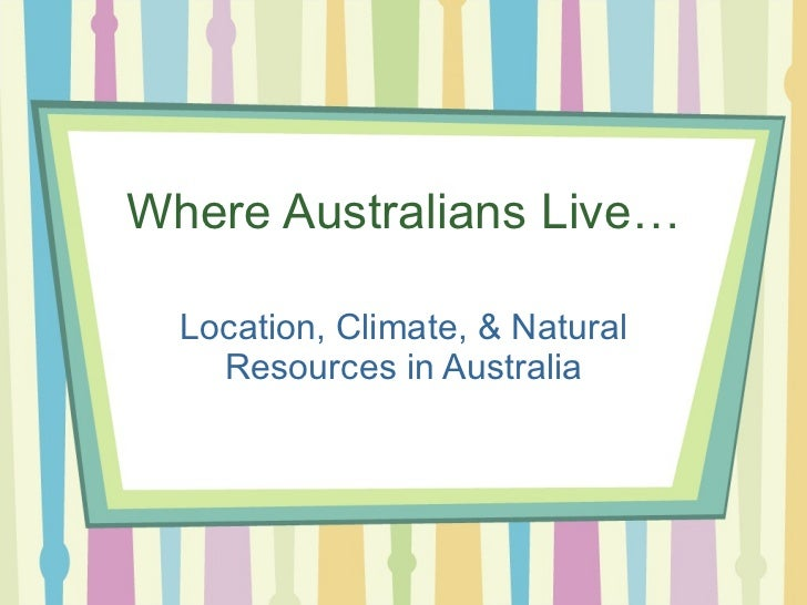 Where Australians Live… Location, Climate, & Natural Resources in Australia