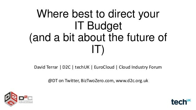 Where best to direct your IT Budget (and a bit about the future of IT) David Terrar | D2C | techUK | EuroCloud | Cloud Ind...