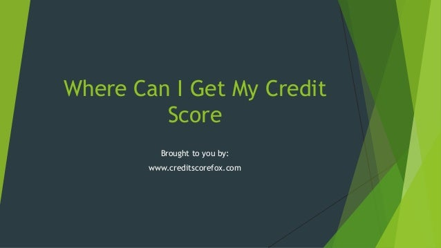Where Can I Get My Credit Score Brought to you by: www.creditscorefox.com