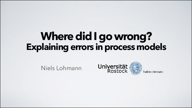 Where did I go wrong?  Explaining errors in process models Niels Lohmann