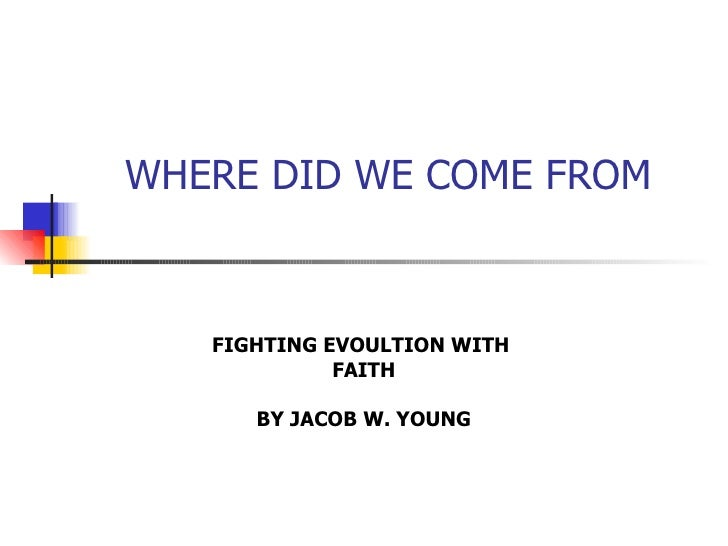 WHERE DID WE COME FROM FIGHTING EVOULTION WITH  FAITH BY JACOB W. YOUNG