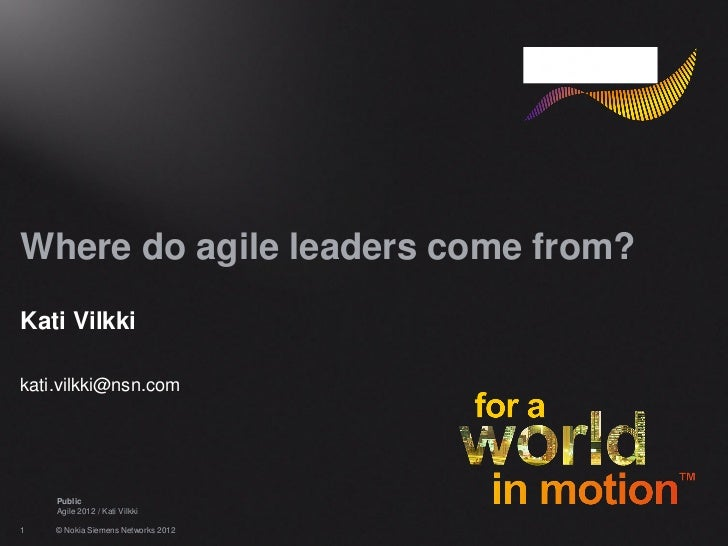 Where do agile leaders come from?Kati Vilkkikati.vilkki@nsn.com    Public    Agile 2012 / Kati Vilkki1   © Nokia Siemens N...