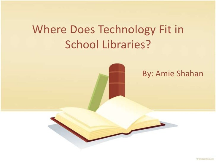 Where Does Technology Fit in  School Libraries?<br />By: Amie Shahan<br />