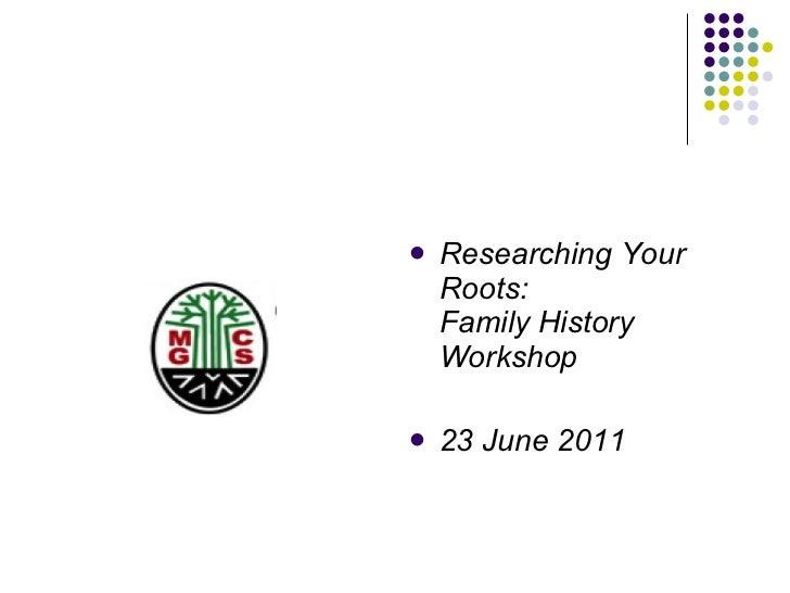 <ul><li>Researching Your Roots: Family History Workshop </li></ul><ul><li>23 June 2011 </li></ul>