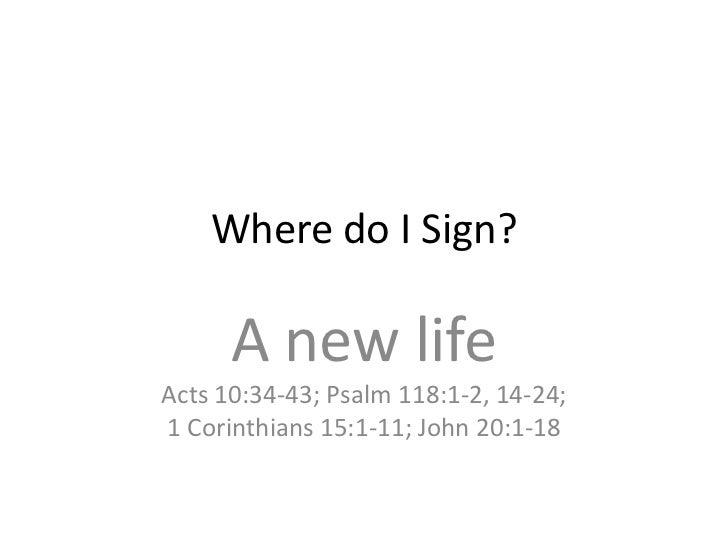 Where do I Sign?      A new lifeActs 10:34-43; Psalm 118:1-2, 14-24;1 Corinthians 15:1-11; John 20:1-18