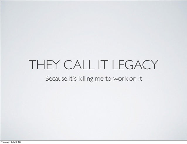 THEY CALL IT LEGACY Because it's killing me to work on it Tuesday, July 9, 13